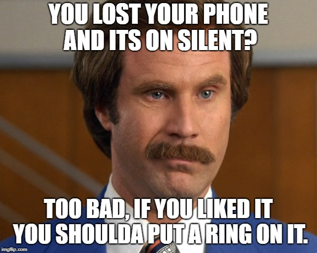 Will Ferrel meme: You lost your phone and its on silent? If you liked it, then you should have put a ring on it.